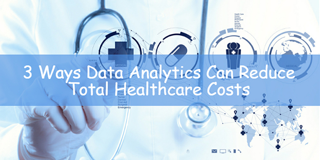 3 Ways Data Analytics Can Reduce Total Healthcare Costs