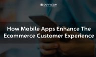How Mobile Apps Enhance The Ecommerce Customer Experience