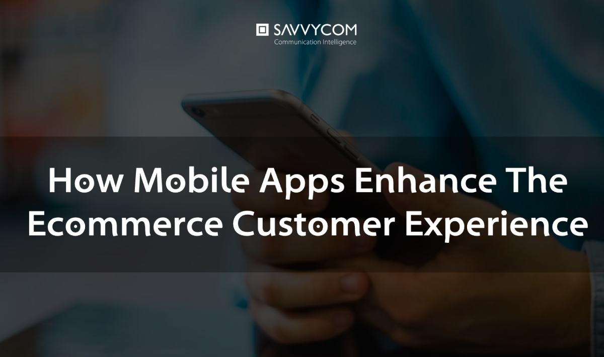 how mobile apps enhance the ecommerce customer experience by savvycom